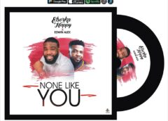 Music: Eborka Happy X Edwin Alex – None Like You